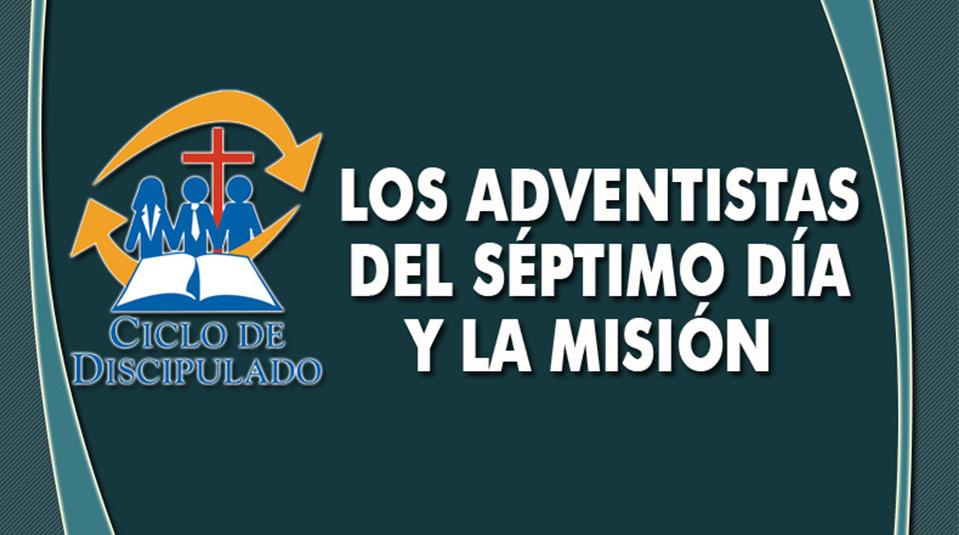 Estudios 6: Los Adventistas del Sétimo Día y la Misión – Escuela Misionera Módulo II