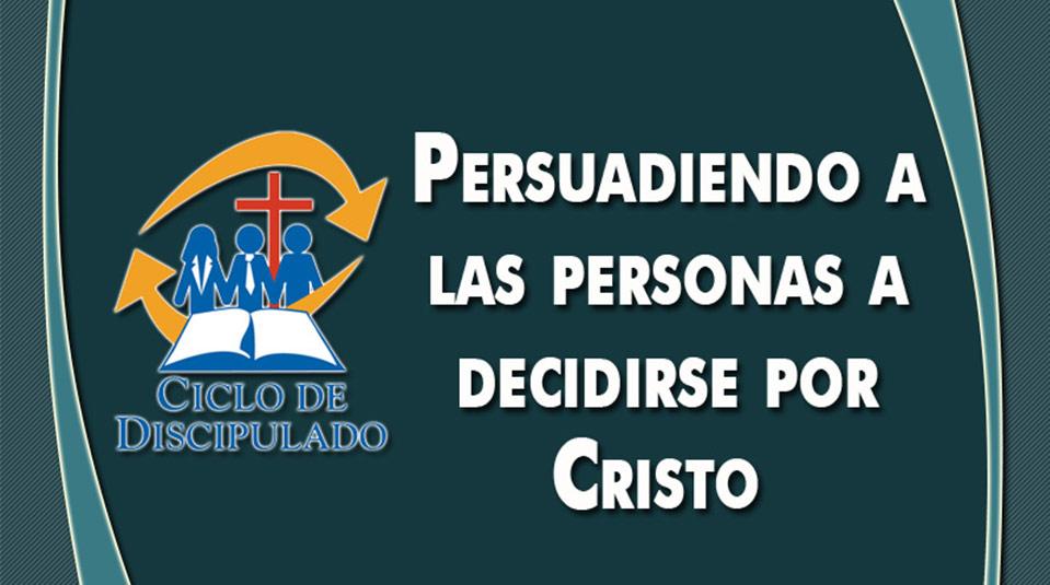 Estudios 8: Persuadiendo a las Personas a Decirse por Cristo – Escuela Misionera Módulo II