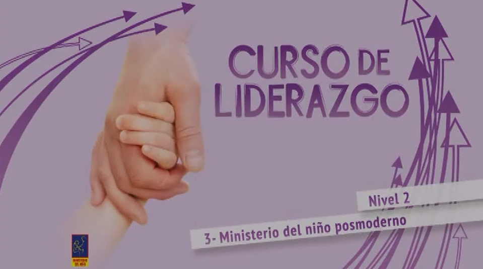 Video #3 MInisterio del niños posmoderno – Curso de liderazgo (Nivel 2)