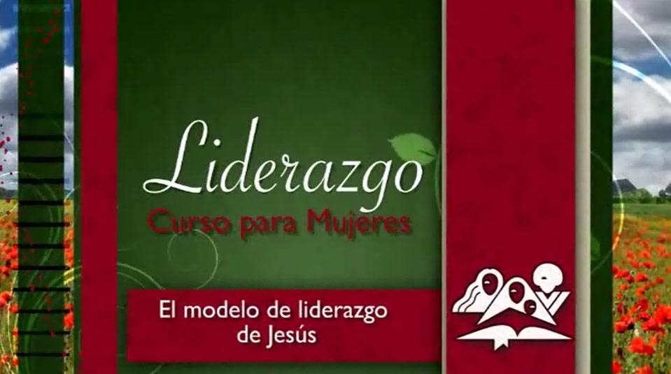 El modelo de liderazgo de Jesús – Curso de Liderazgo para mujeres nivel 4
