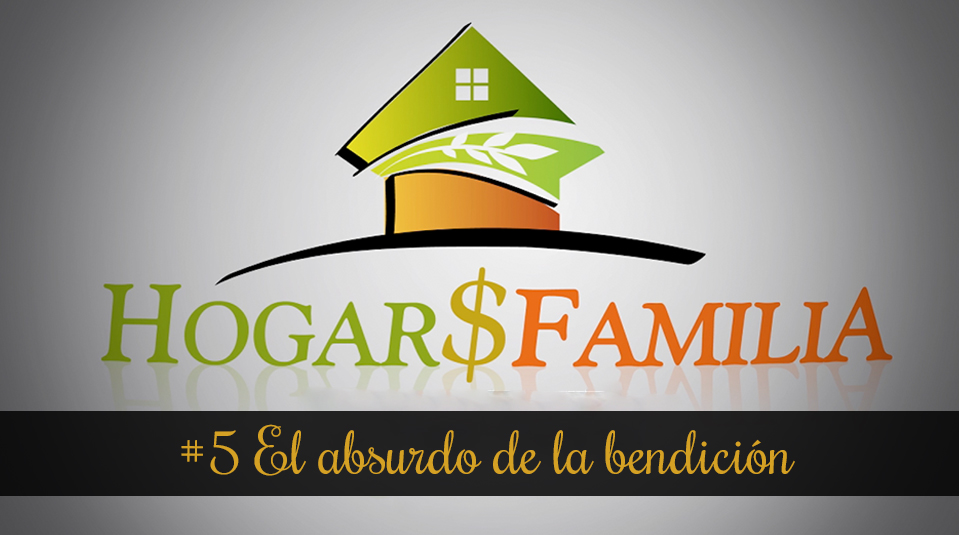 #5 El absurdo de la bendición – Hogar y Familia – Finanzas
