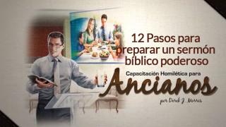 12 pasos para preparar un sermón bíblico poderoso: Capacitación Homiléctica para Ancianos