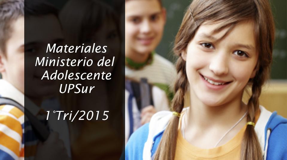 Materiales del Ministerio del Adolescentes UPSur 1º Trimestre 2015