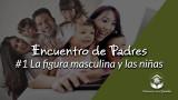 #1 La figura masculina y las niñas: Encuentro de Padres