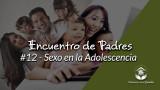 #12 – Sexo en la Adolescencia: Encuentro de Padres