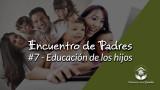 #7 – Educación de los hijos: Encuentro de Padres