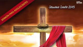 Sermón: Adolescentes Semana Santa 2015