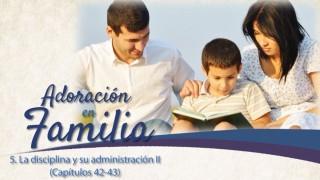 Video#5: La disciplina y su administración II (Cap. 42-43)  – Adoración en familia 2015