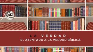 10 – La Verdad sobre el atentado a la Verdad Bíblica | Seria Bíblica – La Verdad