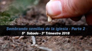5º Sábado (3º Trim18) – Sembrando semillas de la iglesia – Parte 2