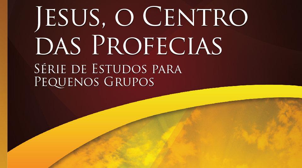 Jesus, O centro das Profecias –  Estudos Bíblicos para Pequeno Grupo