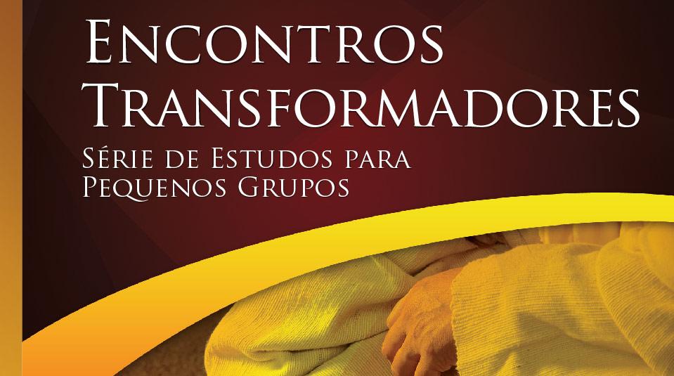 Encontros Transformadores – Estudos Bíblicos para Pequeno Grupo