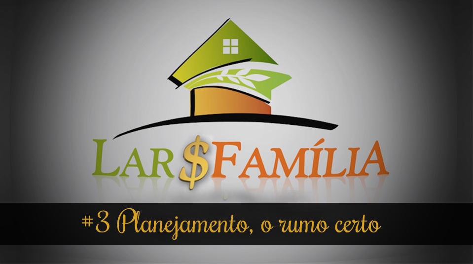 #3 Planejamento, o rumo certo – Lar & Família – Finanças