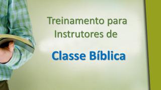 TREINAMENTO PARA INSTRUTORES DE CLASSES BÍBLICAS