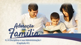 Vídeo#4: Disciplina e sua administração I (Cap. 41) – Adoração em Família 2015