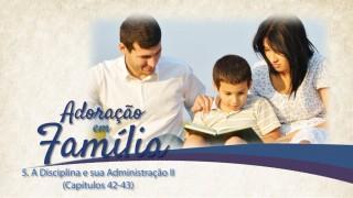 Vídeo#5:  Disciplina e sua administração II (Cap. 42 – 43) – Adoração em Família 2015