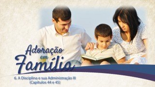 Vídeo#6: Disciplina e sua administração III (Cap. 44 e 45) – Adoração em Família 2015