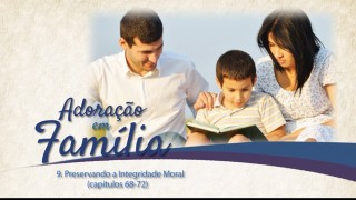 Vídeos #9:  Preservando a integridade moral (Cap. 68-72)- Adoração em Família 2015