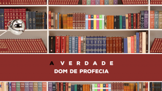 15 – A Verdade Sobre O Dom De Profecia | Série Bíblica – A Verdade