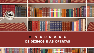 17 – A Verdade Sobre Os Dízimos E As Ofertas| Série Bíblica – A Verdade