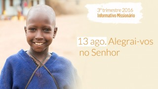 13/Ago. Alegrai-vos no Senhor – Informativo Mundial das Missões 3º/Tri/2016
