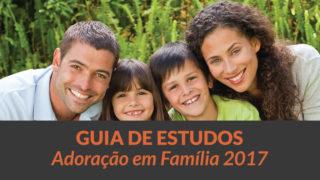 Guia de Estudos: Adoração em Família 2017