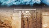 Tema 8: O Fim do Tempo da graça | 10 Dias de Oração 2017