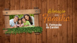 5.Formação do Caráter – Adoração em Família 2017