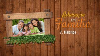 Vídeo 7.Hábitos – Adoração em Família 2017