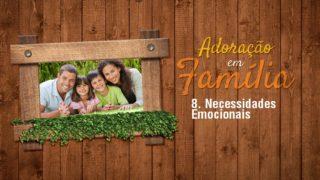 Vídeo 8.Necessidades Emocionais – Adoração em Família 2017