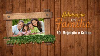 10.Rejeição e Crítica – Adoração em Família 2017