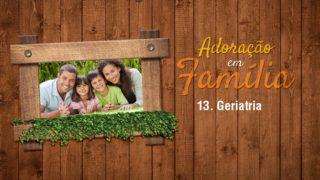 Vídeo 13.Geriatria – Adoração em Família 2017