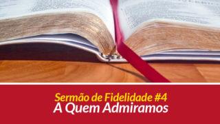 Sermão 4: A Quem Admiramos