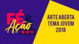 Arte Aberta FÉ & Ação – Tema Jovem 2018