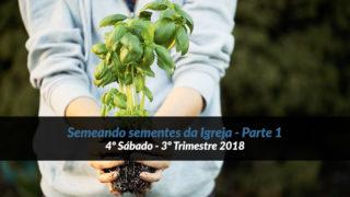 4º Sábado (3º Trim18) – Semeando sementes da Igreja – Parte 1