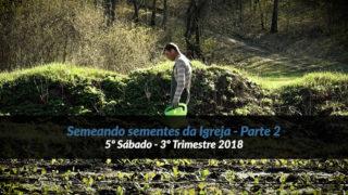 5º Sábado (3º Trim18) – Semeando sementes da Igreja – Parte 2