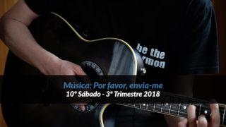 10º Sábado (3º Trim18) – Música: Por favor, envia-me