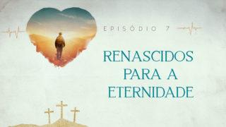 Episódio 7: Renascidos | Semana Santa 2019