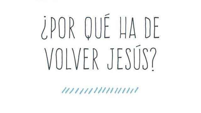¿Por qué ha de volver Jesús?
