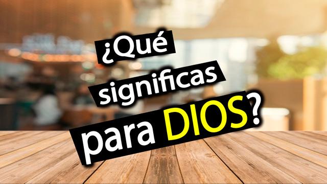 ¿Qué significas para Dios?
