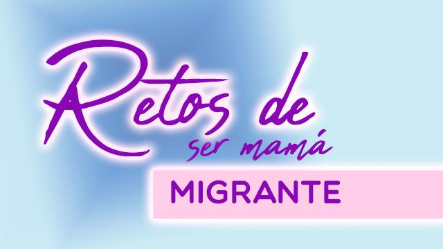 Retos de ser mamá migrante