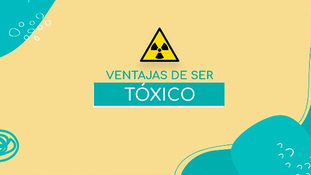 Ventajas de ser tóxico