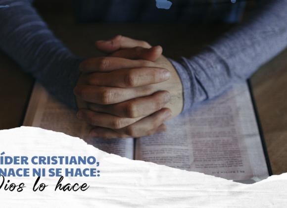 EL LÍDER CRISTIANO, NO NACE NI SI HACE: DIOS LO HACE