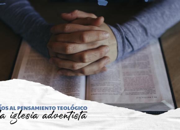DESAFÍOS AL PENSAMIENTO TEOLÓGICO EN LA IGLESIA ADVENTISTA