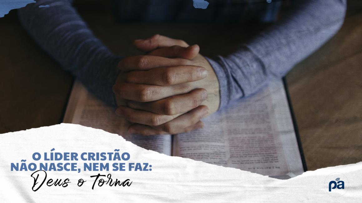O LÍDER CRISTÃO NÃO NASCE, NEM SE FAZ: DEUS O TORNA