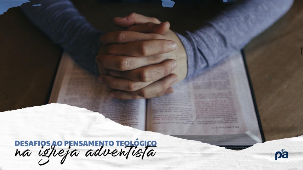 DESAFIOS AO PENSAMENTO TEOLÓGICO NA IGREJA ADVENTISTA