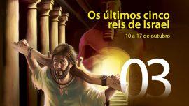 03. Os últimos cinco reis de Israel - 10 a 17 de outubro