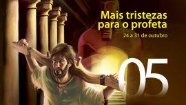 05. Mais tristezas para o profeta - 24 a 31 de outubro