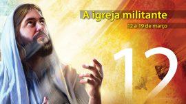 12. A igreja militante - 12 a 19 de março