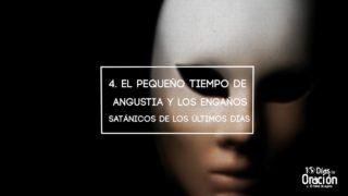 Día 4: El pequeño tiempo de angustia y los engaños satánicos – 10 Días de Oración 2017